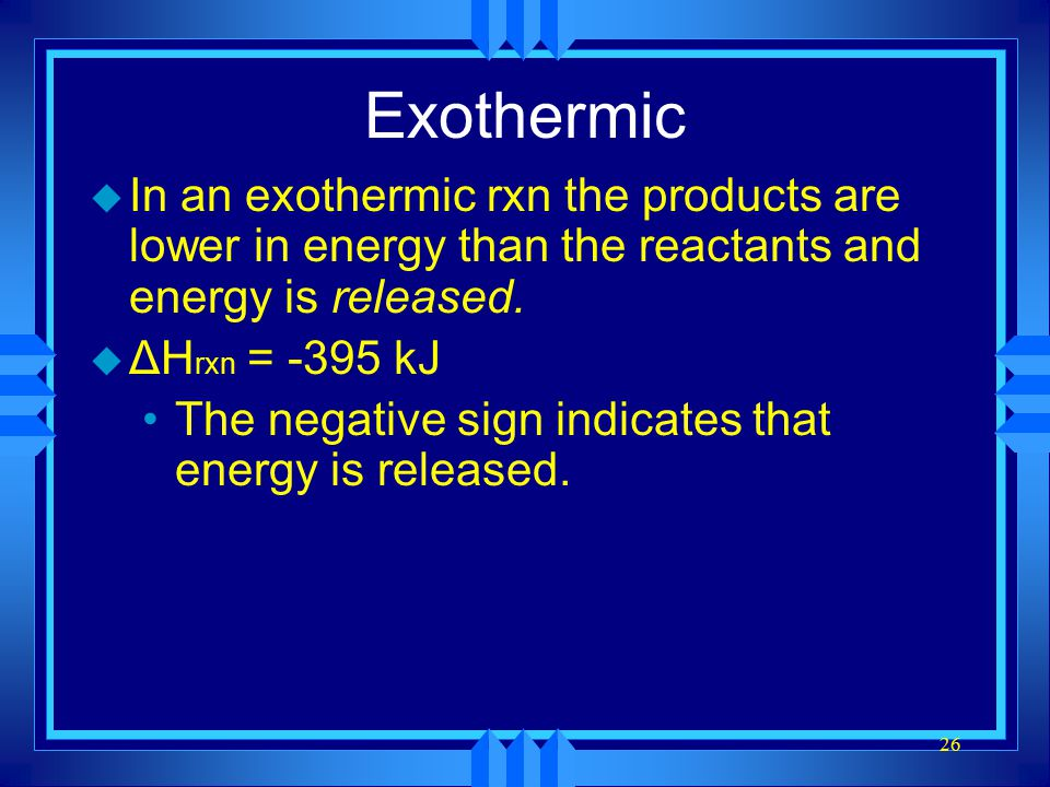 26 Exothermic u In an exothermic rxn the products are lower in energy than the reactants and energy is released. u ΔH rxn = -395 kJ The negative sign