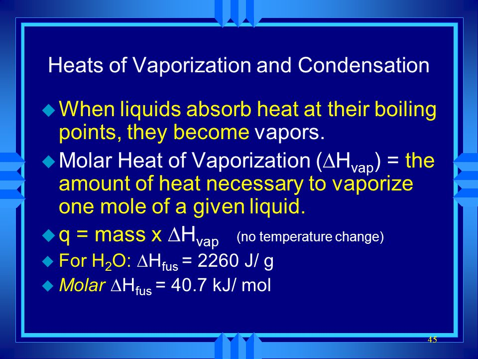 45 Heats of Vaporization and Condensation u When liquids absorb heat at their boiling points, they become vapors. u Molar Heat of Vaporization (  H v