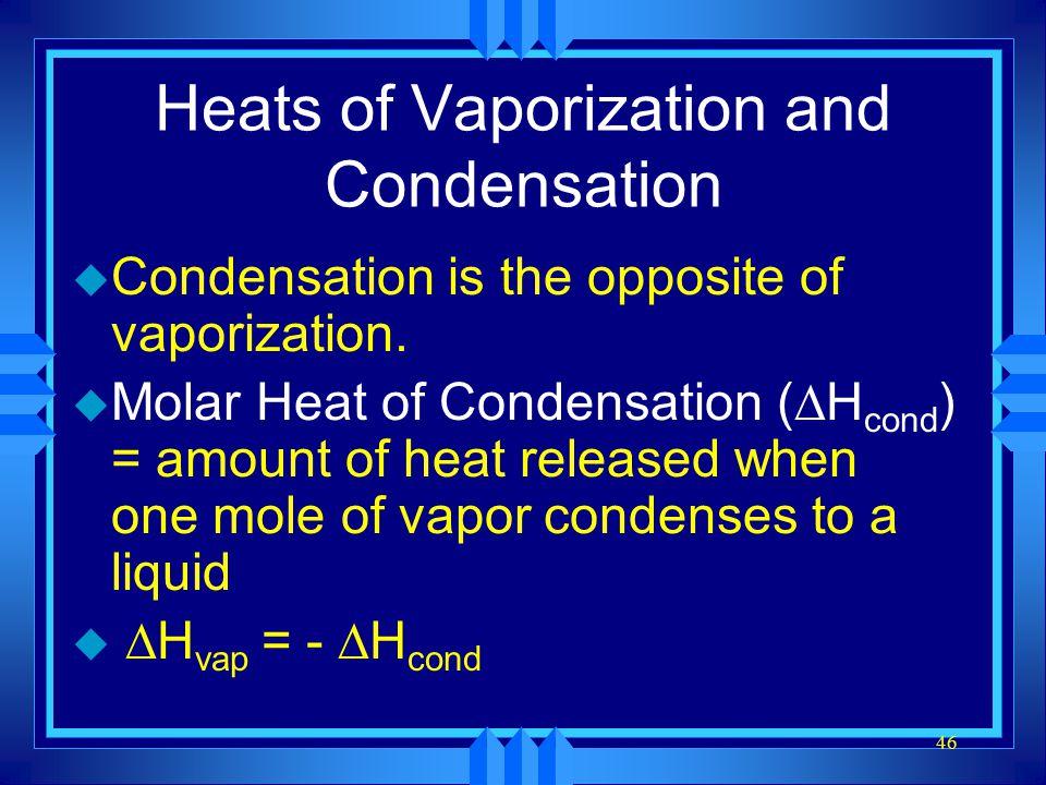 46 Heats of Vaporization and Condensation u Condensation is the opposite of vaporization. u Molar Heat of Condensation (  H cond ) = amount of heat r