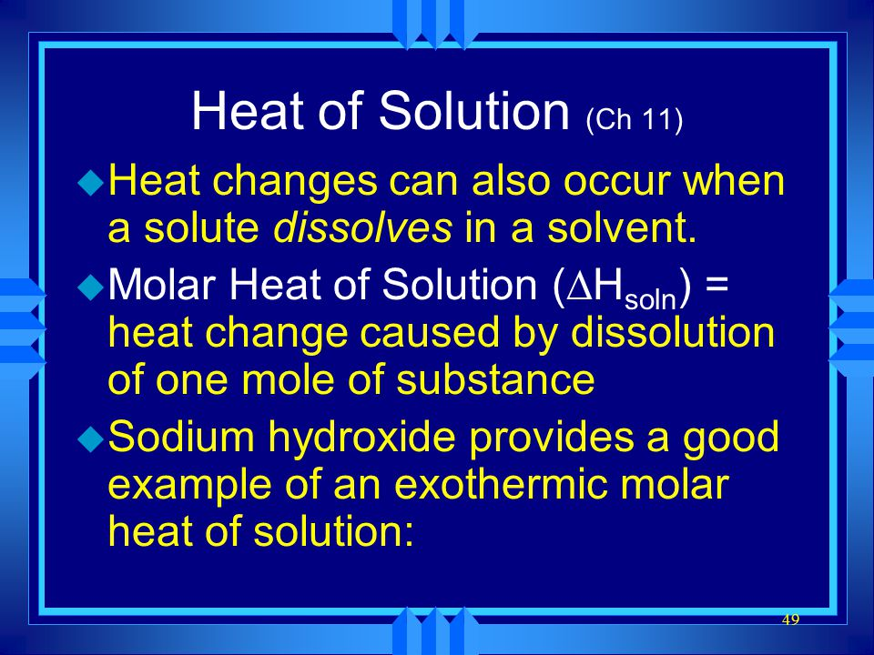 49 Heat of Solution (Ch 11) u Heat changes can also occur when a solute dissolves in a solvent. u Molar Heat of Solution (  H soln ) = heat change ca