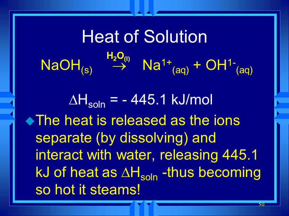 50 Heat of Solution NaOH (s)  Na 1+ (aq) + OH 1- (aq)  H soln = - 445.1 kJ/mol u The heat is released as the ions separate (by dissolving) and inter