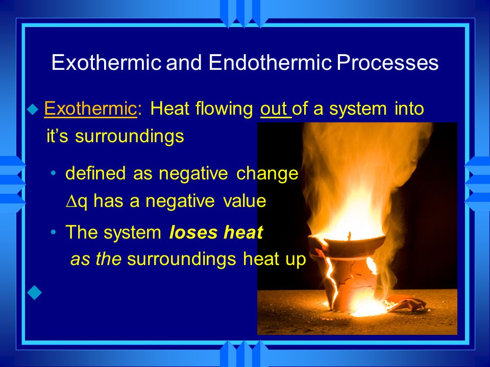 u Exothermic: Heat flowing out of a system into it's surroundings defined as negative change  q has a negative value The system loses heat as the sur