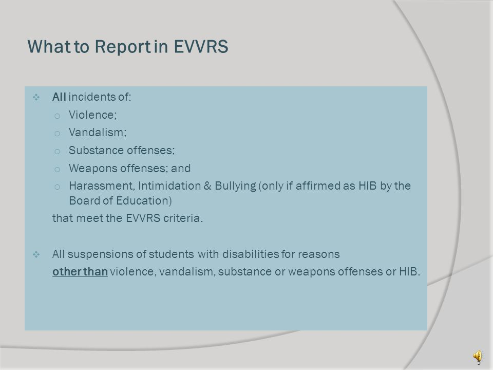 What to Report in EVVRS  All incidents of: o Violence; o Vandalism; o Substance offenses; o Weapons offenses; and o Harassment, Intimidation & Bullying (only if affirmed as HIB by the Board of Education) that meet the EVVRS criteria.