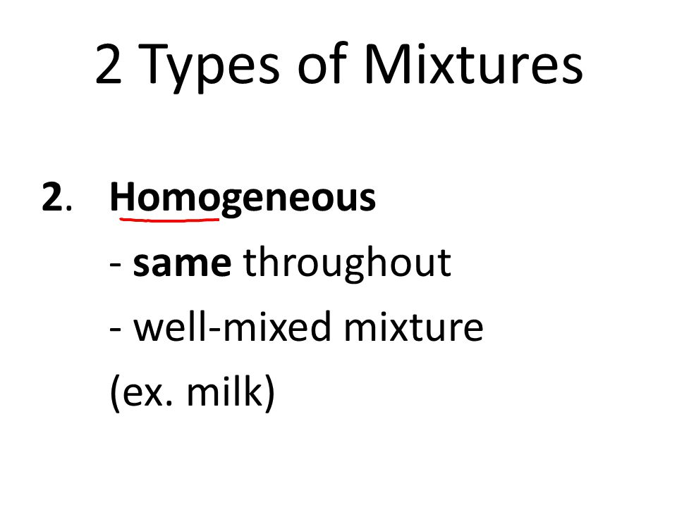 2 Types of Mixtures 2.Homogeneous - same throughout - well-mixed mixture (ex. milk)