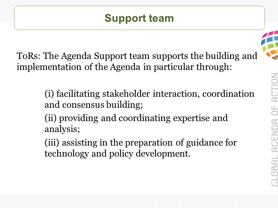 Support team ToRs: The Agenda Support team supports the building and implementation of the Agenda in particular through: (i) facilitating stakeholder interaction, coordination and consensus building; (ii) providing and coordinating expertise and analysis; (iii) assisting in the preparation of guidance for technology and policy development.