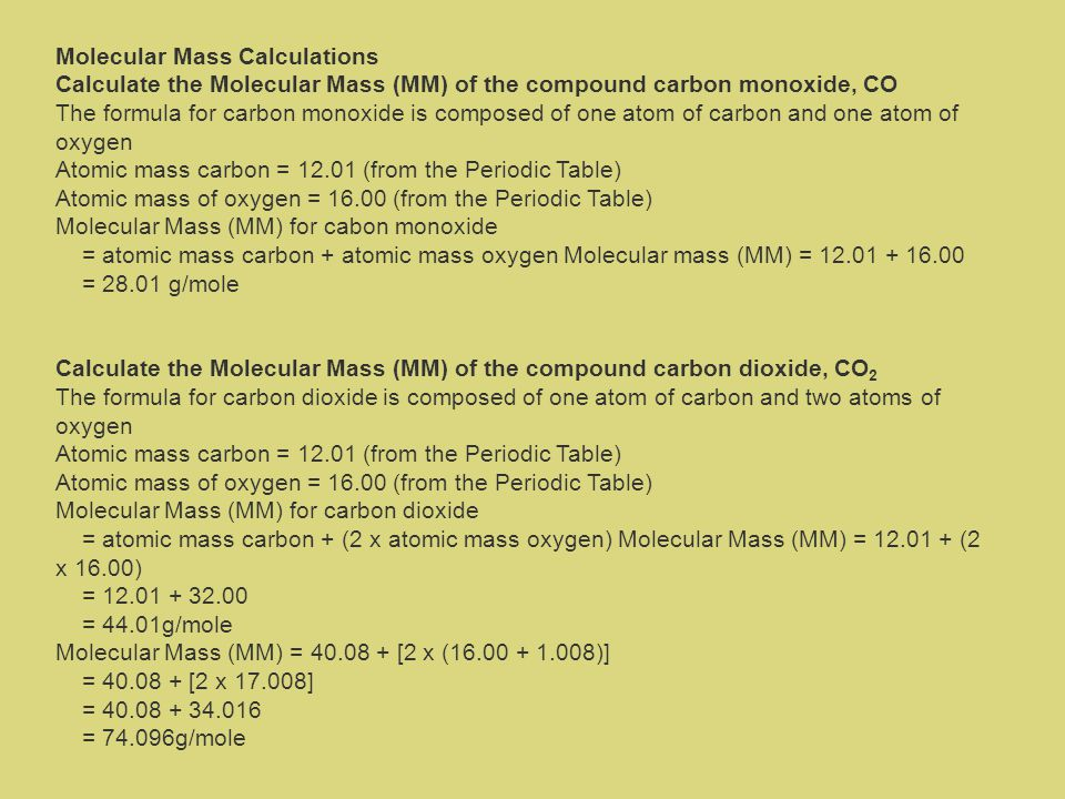 Molecular Mass Calculations Calculate the Molecular Mass (MM) of the compound carbon monoxide, CO The formula for carbon monoxide is composed of one atom of carbon and one atom of oxygen Atomic mass carbon = 12.01 (from the Periodic Table) Atomic mass of oxygen = 16.00 (from the Periodic Table) Molecular Mass (MM) for cabon monoxide = atomic mass carbon + atomic mass oxygen Molecular mass (MM) = 12.01 + 16.00 = 28.01 g/mole Calculate the Molecular Mass (MM) of the compound carbon dioxide, CO 2 The formula for carbon dioxide is composed of one atom of carbon and two atoms of oxygen Atomic mass carbon = 12.01 (from the Periodic Table) Atomic mass of oxygen = 16.00 (from the Periodic Table) Molecular Mass (MM) for carbon dioxide = atomic mass carbon + (2 x atomic mass oxygen) Molecular Mass (MM) = 12.01 + (2 x 16.00) = 12.01 + 32.00 = 44.01g/mole Molecular Mass (MM) = 40.08 + [2 x (16.00 + 1.008)] = 40.08 + [2 x 17.008] = 40.08 + 34.016 = 74.096g/mole