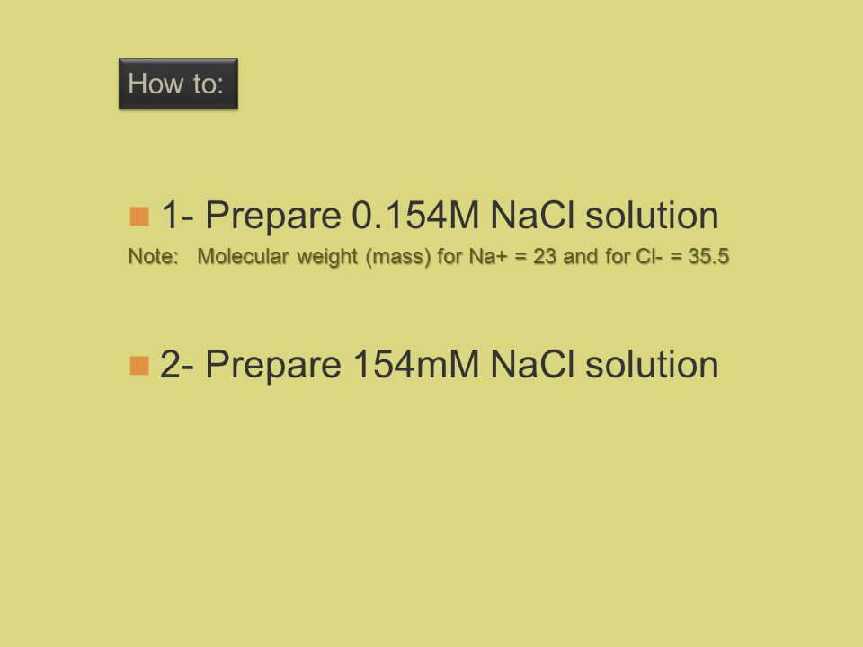 How to: 1- Prepare 0.154M NaCl solution Note: Molecular weight (mass) for Na+ = 23 and for Cl- = 35.5 2- Prepare 154mM NaCl solution