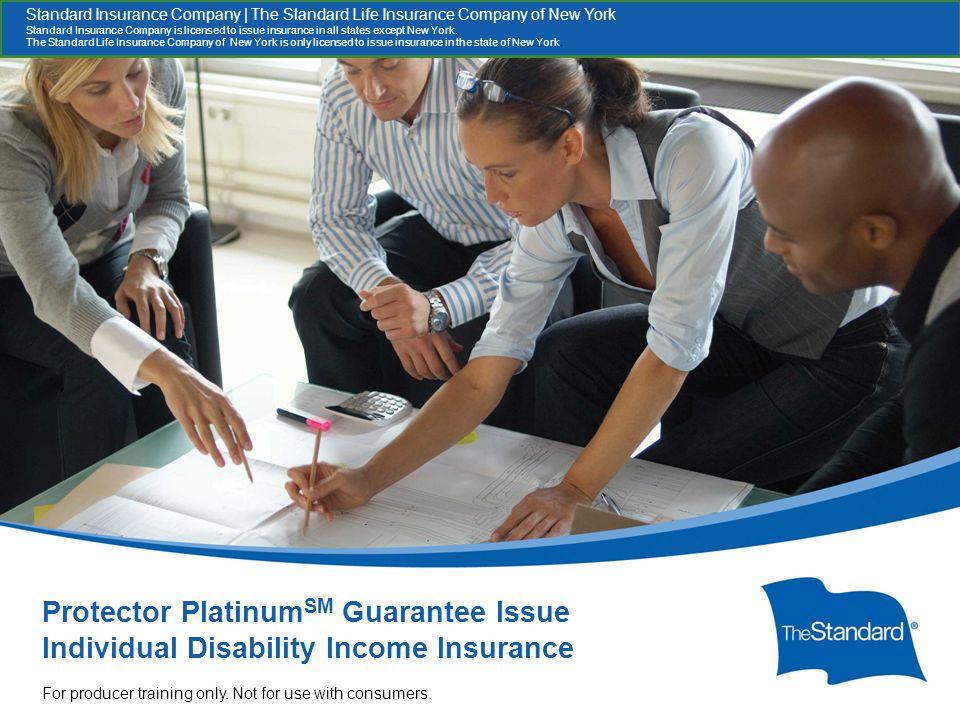 © 2010 Standard Insur SI/SNYe Company Protector Platinum SM GI Overview For Producers 15397PPT (Rev 5/13) SI/SNY Protector Platinum SM Guarantee Issue Individual Disability Income Insurance x For producer training only.