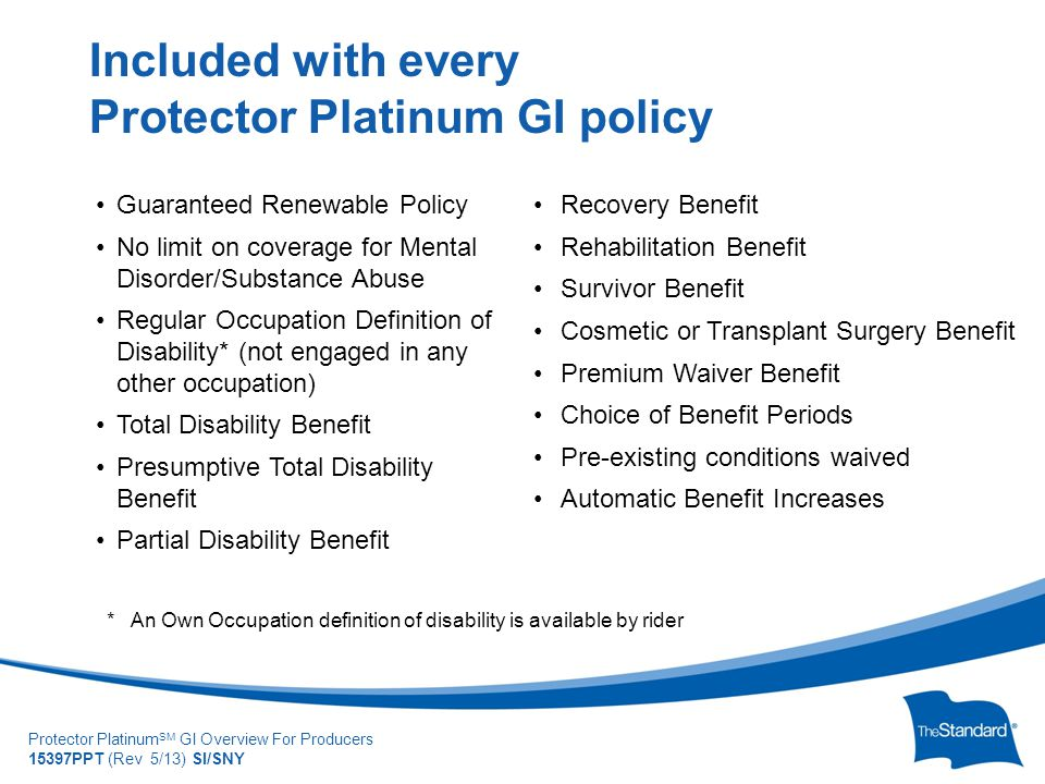 © 2010 Standard Insur SI/SNYe Company Protector Platinum SM GI Overview For Producers 15397PPT (Rev 5/13) SI/SNY Guaranteed Renewable Policy No limit on coverage for Mental Disorder/Substance Abuse Regular Occupation Definition of Disability* (not engaged in any other occupation) Total Disability Benefit Presumptive Total Disability Benefit Partial Disability Benefit Included with every Protector Platinum GI policy Recovery Benefit Rehabilitation Benefit Survivor Benefit Cosmetic or Transplant Surgery Benefit Premium Waiver Benefit Choice of Benefit Periods Pre-existing conditions waived Automatic Benefit Increases * An Own Occupation definition of disability is available by rider