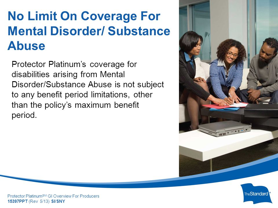 © 2010 Standard Insur SI/SNYe Company Protector Platinum SM GI Overview For Producers 15397PPT (Rev 5/13) SI/SNY Protector Platinum's coverage for disabilities arising from Mental Disorder/Substance Abuse is not subject to any benefit period limitations, other than the policy's maximum benefit period.