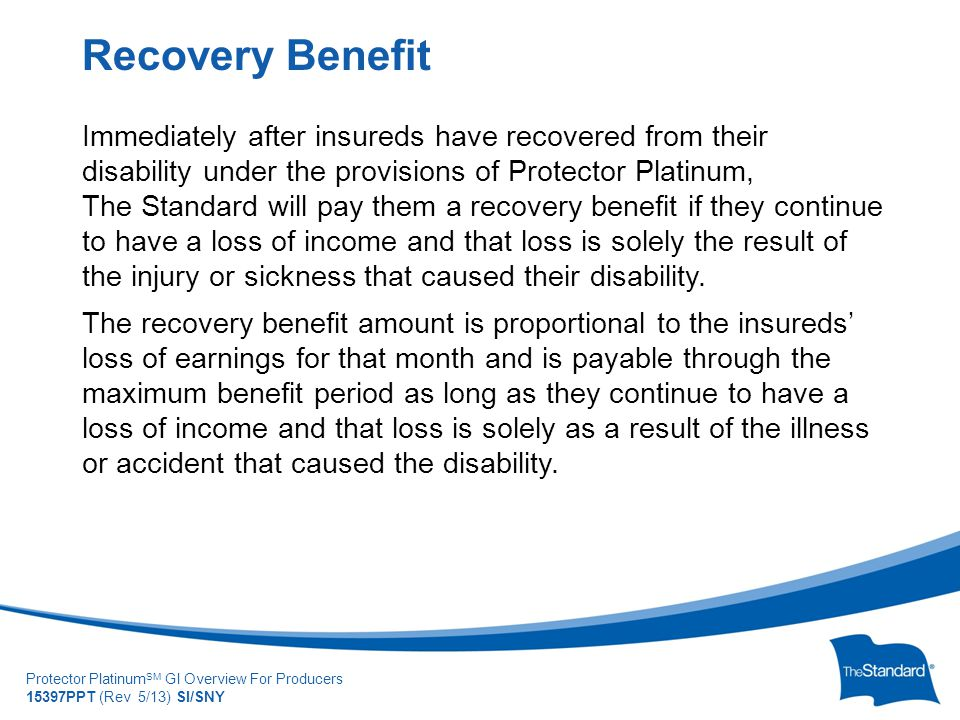 © 2010 Standard Insur SI/SNYe Company Protector Platinum SM GI Overview For Producers 15397PPT (Rev 5/13) SI/SNY Immediately after insureds have recovered from their disability under the provisions of Protector Platinum, The Standard will pay them a recovery benefit if they continue to have a loss of income and that loss is solely the result of the injury or sickness that caused their disability.