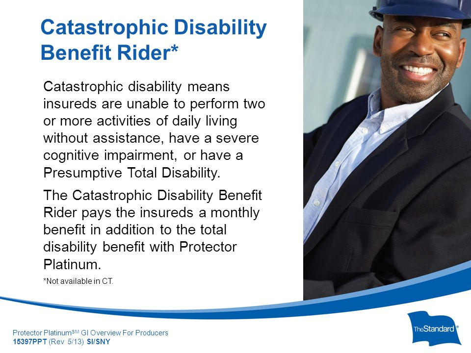 © 2010 Standard Insur SI/SNYe Company Protector Platinum SM GI Overview For Producers 15397PPT (Rev 5/13) SI/SNY Catastrophic disability means insureds are unable to perform two or more activities of daily living without assistance, have a severe cognitive impairment, or have a Presumptive Total Disability.