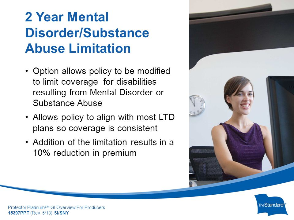 © 2010 Standard Insur SI/SNYe Company Protector Platinum SM GI Overview For Producers 15397PPT (Rev 5/13) SI/SNY Option allows policy to be modified to limit coverage for disabilities resulting from Mental Disorder or Substance Abuse Allows policy to align with most LTD plans so coverage is consistent Addition of the limitation results in a 10% reduction in premium 2 Year Mental Disorder/Substance Abuse Limitation