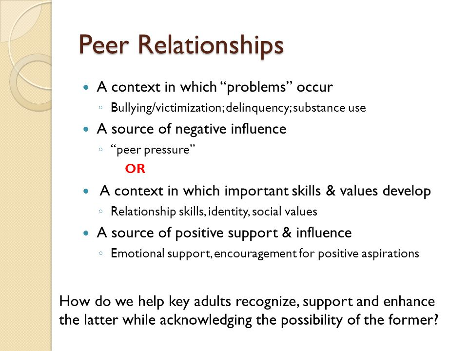 Peer Relationships A context in which problems occur ◦ Bullying/victimization; delinquency; substance use A source of negative influence ◦ peer pressure OR A context in which important skills & values develop ◦ Relationship skills, identity, social values A source of positive support & influence ◦ Emotional support, encouragement for positive aspirations How do we help key adults recognize, support and enhance the latter while acknowledging the possibility of the former
