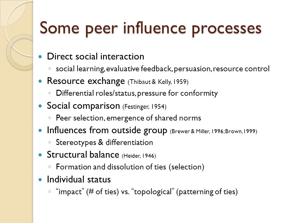 Some peer influence processes Direct social interaction ◦ social learning, evaluative feedback, persuasion, resource control Resource exchange (Thibaut & Kelly, 1959) ◦ Differential roles/status, pressure for conformity Social comparison (Festinger, 1954) ◦ Peer selection, emergence of shared norms Influences from outside group (Brewer & Miller, 1996; Brown, 1999) ◦ Stereotypes & differentiation Structural balance (Heider, 1946) ◦ Formation and dissolution of ties (selection) Individual status ◦ impact (# of ties) vs.