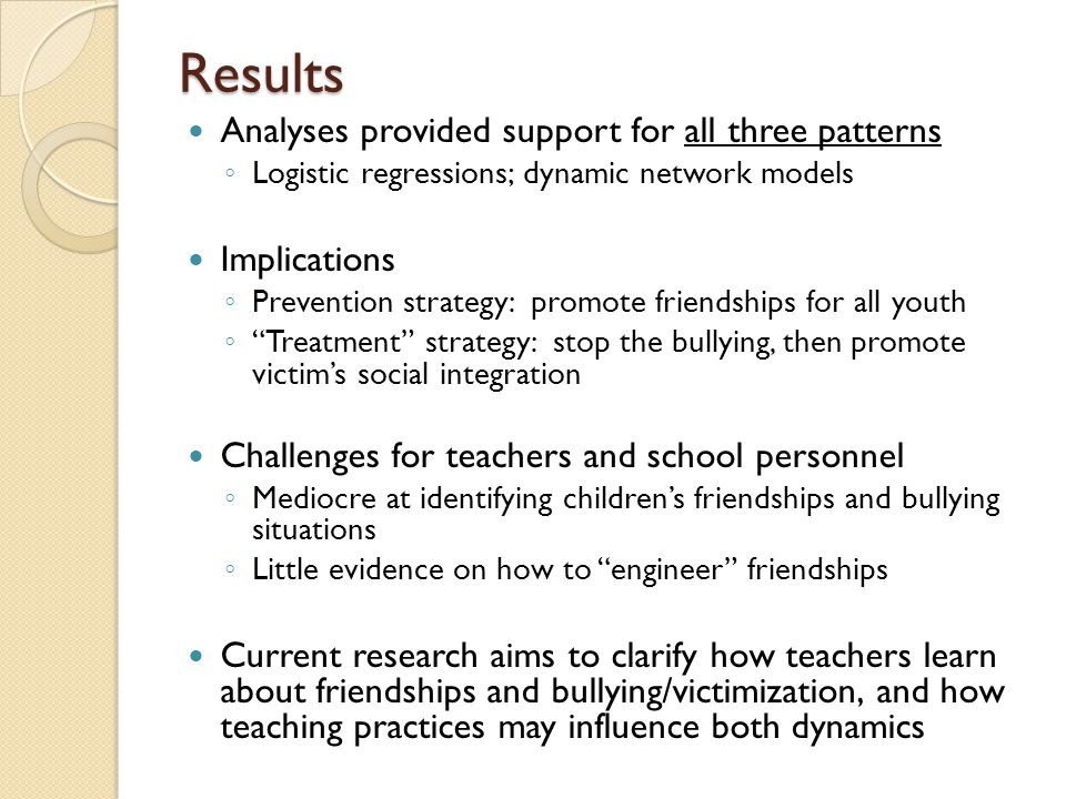 Results Analyses provided support for all three patterns ◦ Logistic regressions; dynamic network models Implications ◦ Prevention strategy: promote friendships for all youth ◦ Treatment strategy: stop the bullying, then promote victim's social integration Challenges for teachers and school personnel ◦ Mediocre at identifying children's friendships and bullying situations ◦ Little evidence on how to engineer friendships Current research aims to clarify how teachers learn about friendships and bullying/victimization, and how teaching practices may influence both dynamics