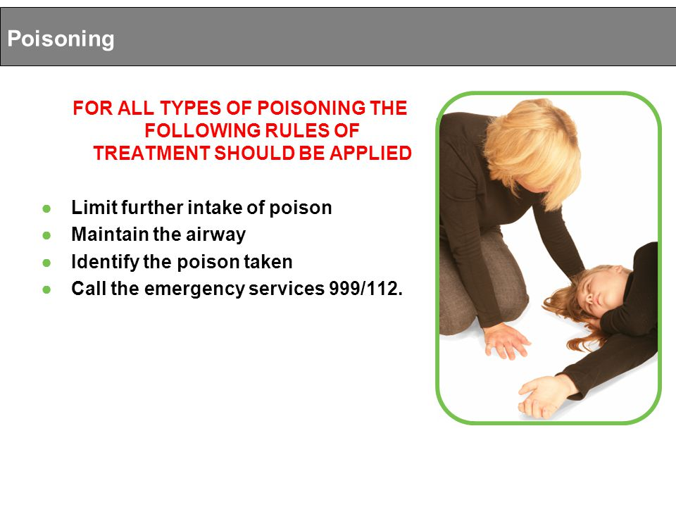 FOR ALL TYPES OF POISONING THE FOLLOWING RULES OF TREATMENT SHOULD BE APPLIED ● Limit further intake of poison ● Maintain the airway ● Identify the poison taken ● Call the emergency services 999/112.
