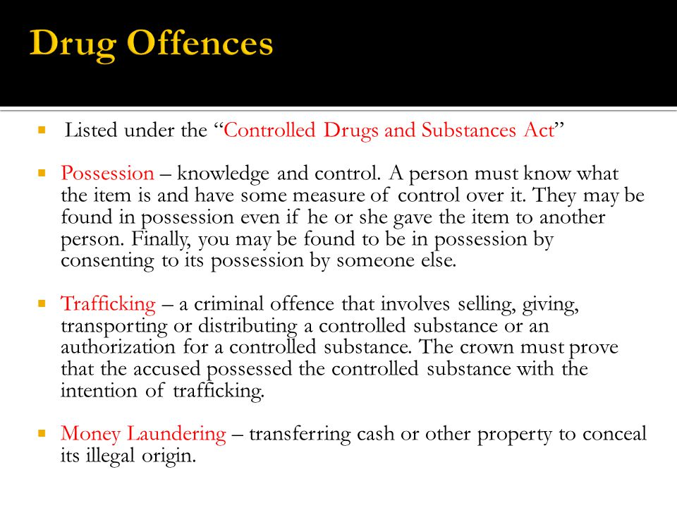  Listed under the Controlled Drugs and Substances Act  Possession – knowledge and control.