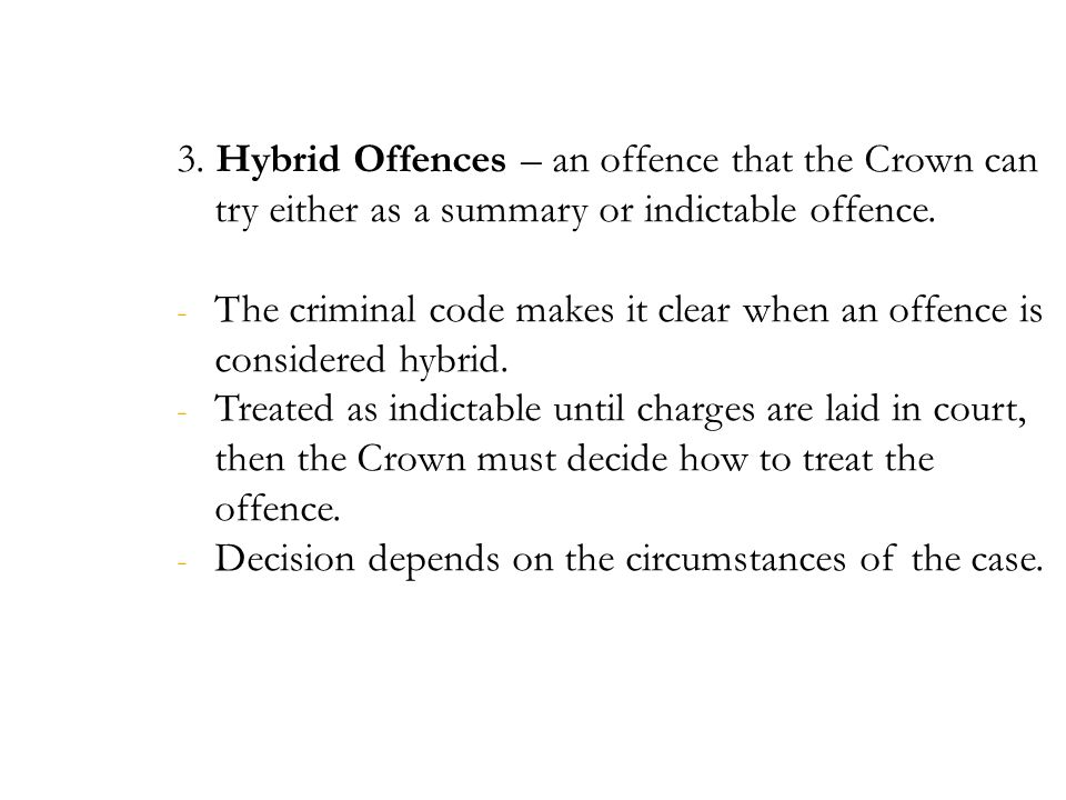 3. Hybrid Offences – an offence that the Crown can try either as a summary or indictable offence.