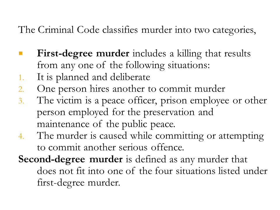 The Criminal Code classifies murder into two categories,  First-degree murder includes a killing that results from any one of the following situations: 1.