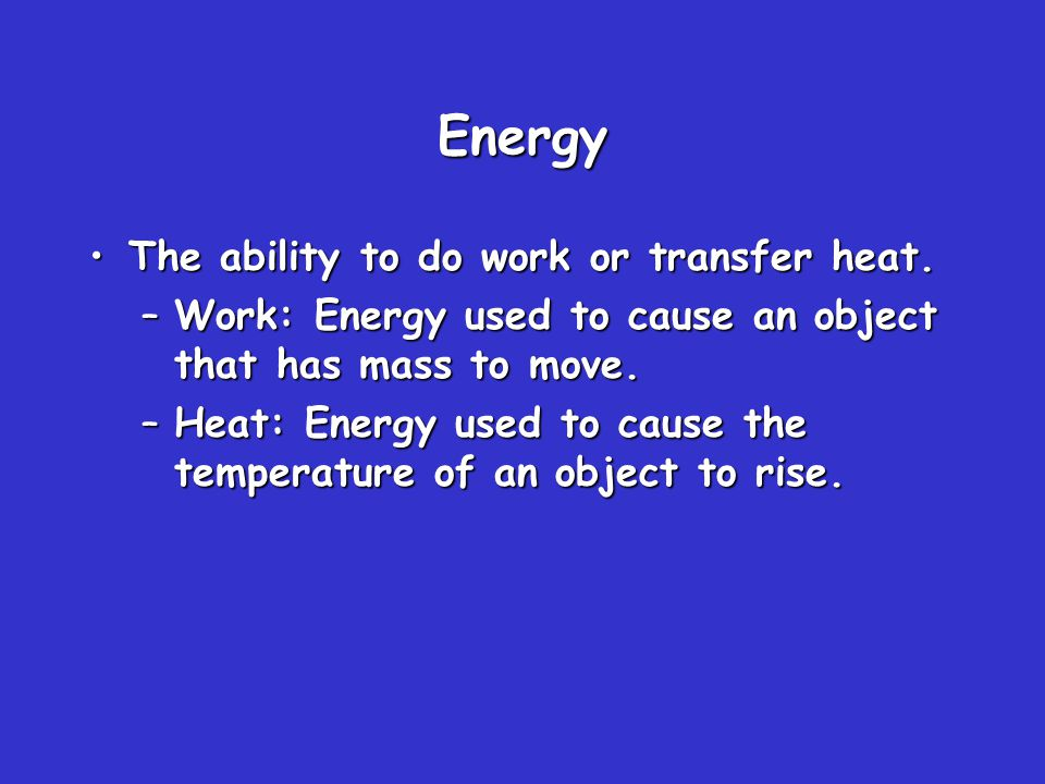 Energy The ability to do work or transfer heat.The ability to do work or transfer heat.
