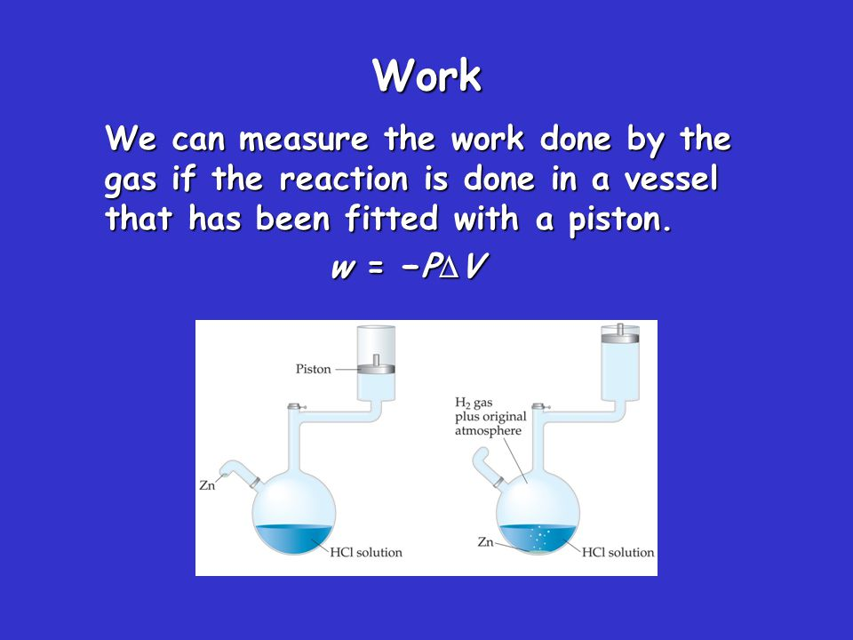 Work We can measure the work done by the gas if the reaction is done in a vessel that has been fitted with a piston.
