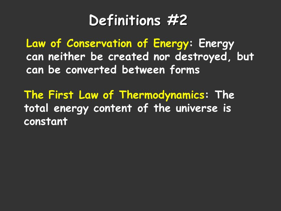 Definitions #2 Law of Conservation of Energy: Energy can neither be created nor destroyed, but can be converted between forms The First Law of Thermodynamics: The total energy content of the universe is constant