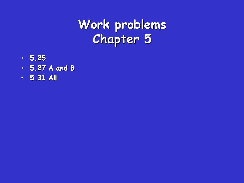 Work problems Chapter 5 5.255.25 5.27 A and B5.27 A and B 5.31 All5.31 All