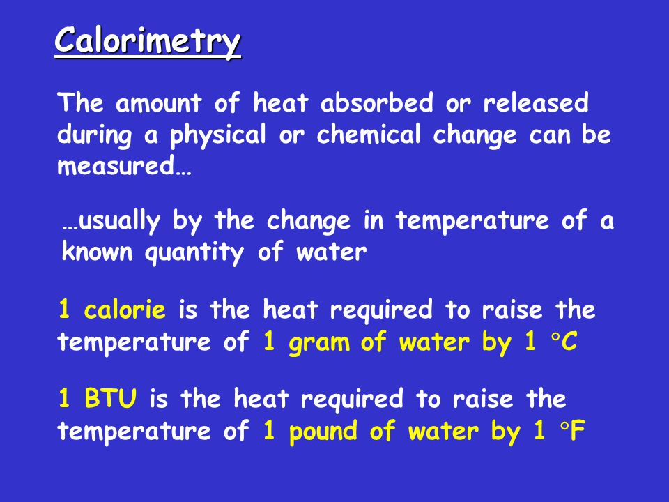 Calorimetry The amount of heat absorbed or released during a physical or chemical change can be measured… …usually by the change in temperature of a known quantity of water 1 calorie is the heat required to raise the temperature of 1 gram of water by 1  C 1 BTU is the heat required to raise the temperature of 1 pound of water by 1  F