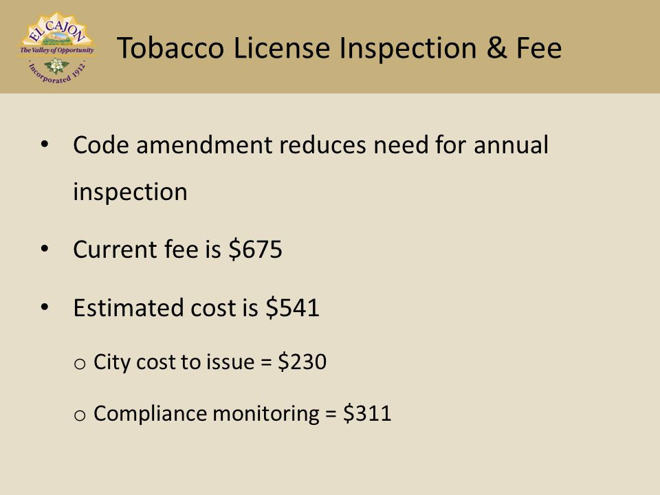 Code amendment reduces need for annual inspection Current fee is $675 Estimated cost is $541 o City cost to issue = $230 o Compliance monitoring = $311 Tobacco License Inspection & Fee