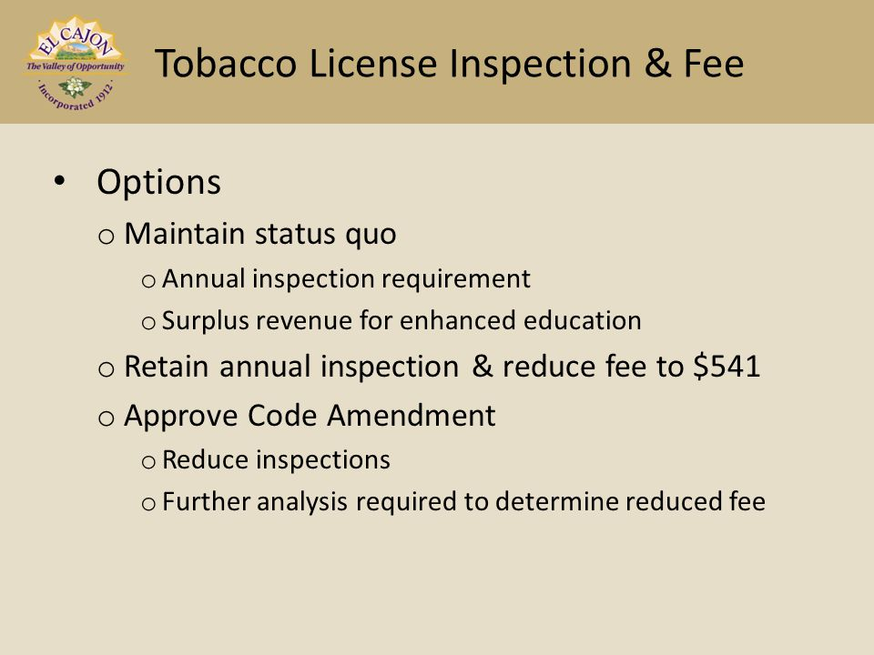 Options o Maintain status quo o Annual inspection requirement o Surplus revenue for enhanced education o Retain annual inspection & reduce fee to $541 o Approve Code Amendment o Reduce inspections o Further analysis required to determine reduced fee Tobacco License Inspection & Fee