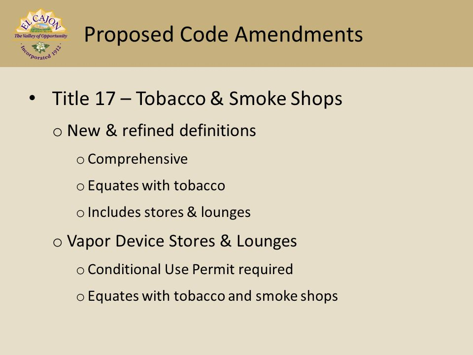 Title 17 – Tobacco & Smoke Shops o New & refined definitions o Comprehensive o Equates with tobacco o Includes stores & lounges o Vapor Device Stores & Lounges o Conditional Use Permit required o Equates with tobacco and smoke shops Proposed Code Amendments