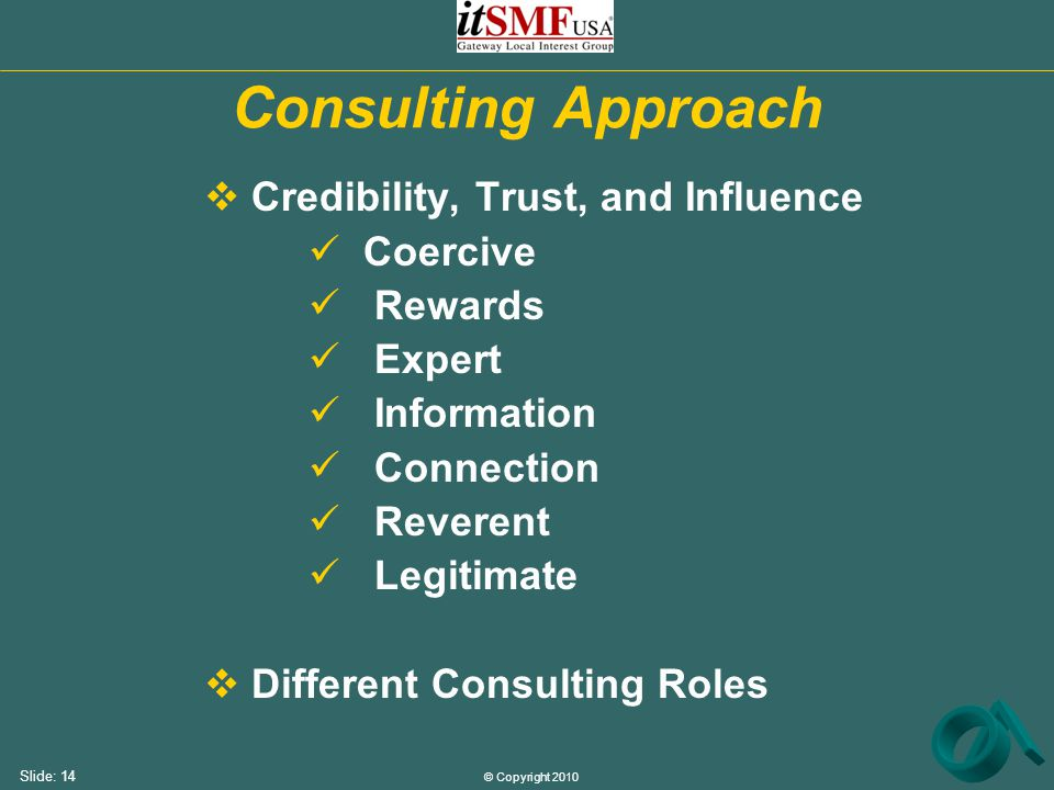 © Copyright 2010 Slide: 14 Consulting Approach  Credibility, Trust, and Influence Coercive Rewards Expert Information Connection Reverent Legitimate  Different Consulting Roles