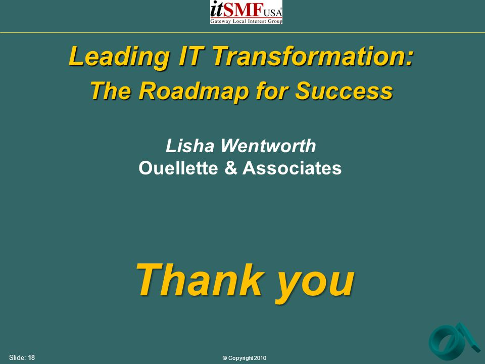 © Copyright 2010 Slide: 18 Thank you Leading IT Transformation: The Roadmap for Success Lisha Wentworth Ouellette & Associates