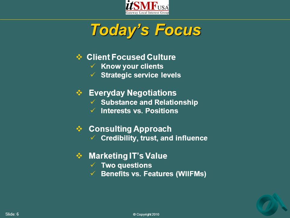 © Copyright 2010 Slide: 6 Today's Focus  Client Focused Culture Know your clients Strategic service levels  Everyday Negotiations Substance and Rela