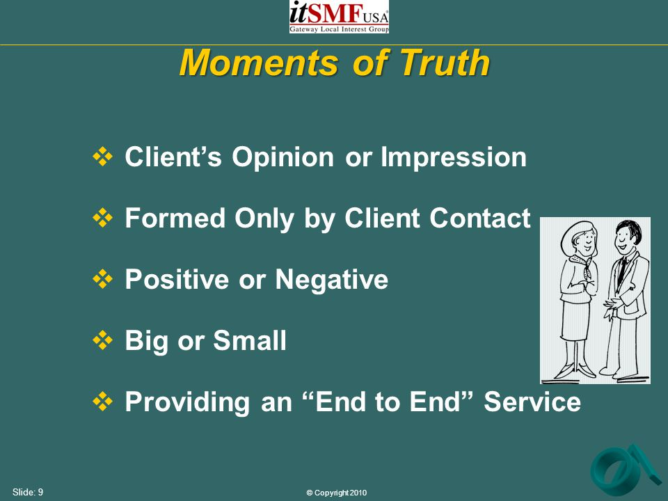 © Copyright 2010 Slide: 9  Client's Opinion or Impression  Formed Only by Client Contact  Positive or Negative  Big or Small  Providing an End to End Service Moments of Truth