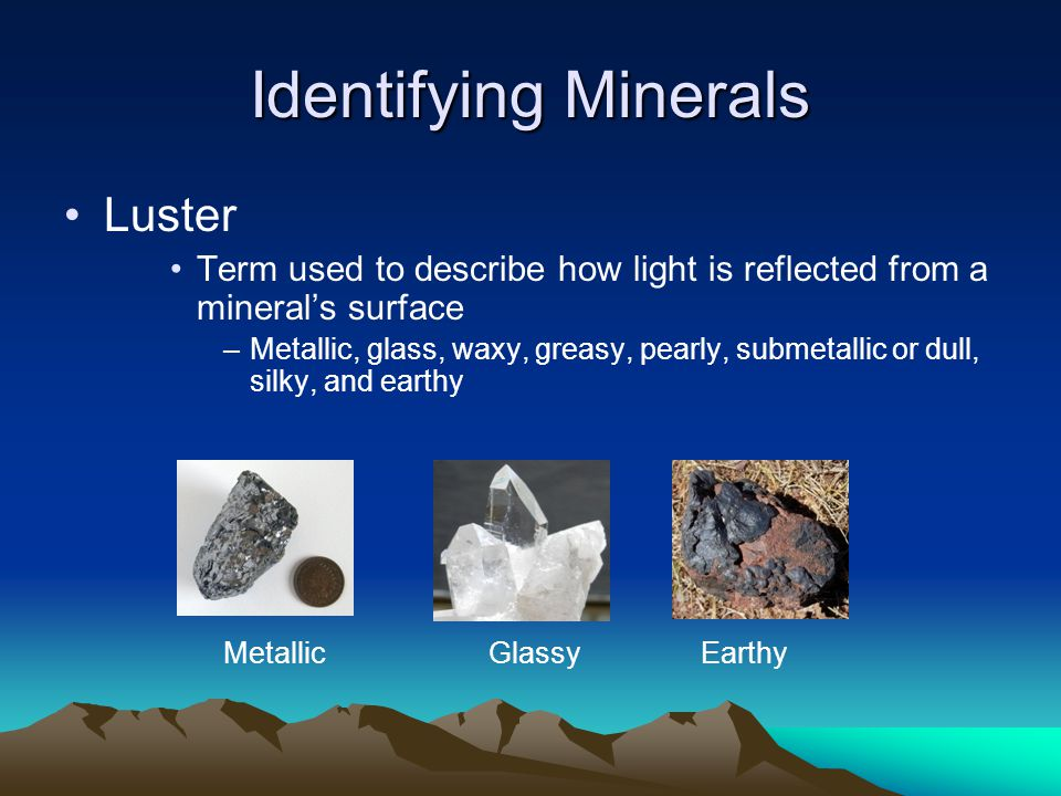 Identifying Minerals Luster Term used to describe how light is reflected from a mineral's surface –Metallic, glass, waxy, greasy, pearly, submetallic or dull, silky, and earthy MetallicGlassyEarthy