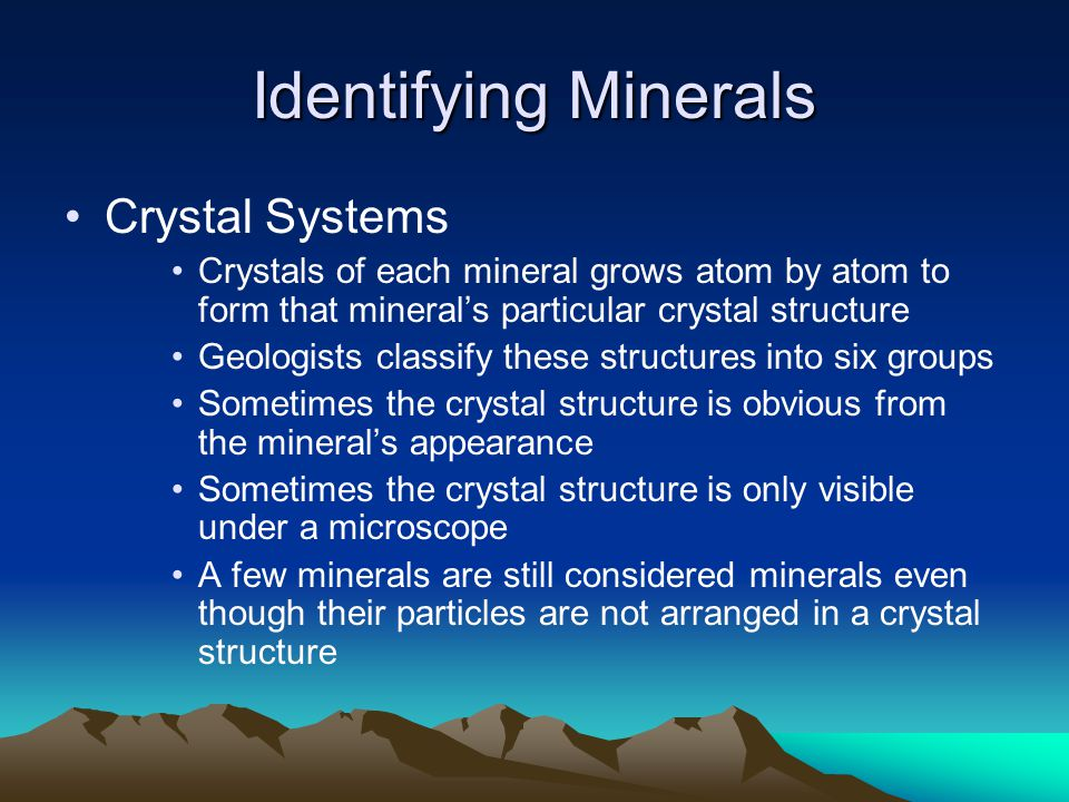 Identifying Minerals Crystal Systems Crystals of each mineral grows atom by atom to form that mineral's particular crystal structure Geologists classify these structures into six groups Sometimes the crystal structure is obvious from the mineral's appearance Sometimes the crystal structure is only visible under a microscope A few minerals are still considered minerals even though their particles are not arranged in a crystal structure