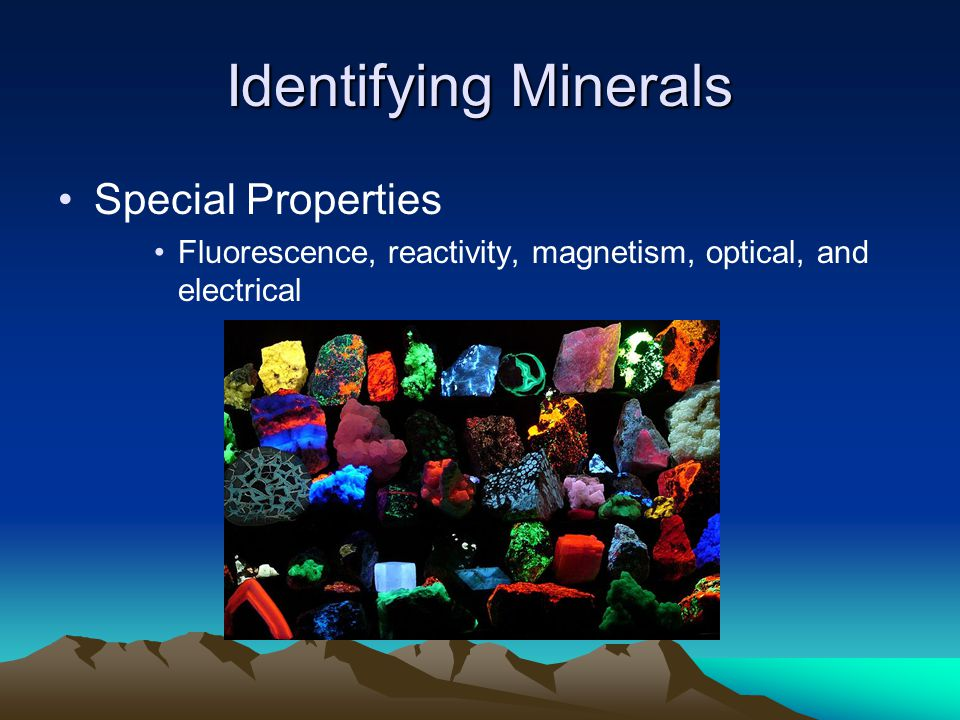 Identifying Minerals Special Properties Fluorescence, reactivity, magnetism, optical, and electrical