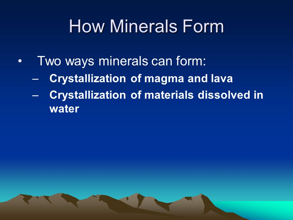 How Minerals Form Two ways minerals can form: –Crystallization of magma and lava –Crystallization of materials dissolved in water