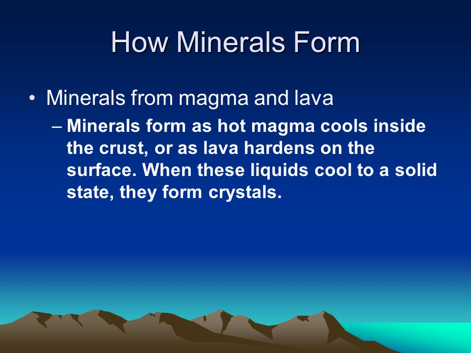 How Minerals Form Minerals from magma and lava –Minerals form as hot magma cools inside the crust, or as lava hardens on the surface.