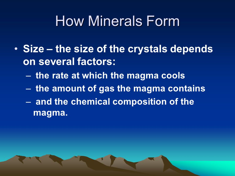 How Minerals Form Size – the size of the crystals depends on several factors: – the rate at which the magma cools – the amount of gas the magma contains – and the chemical composition of the magma.