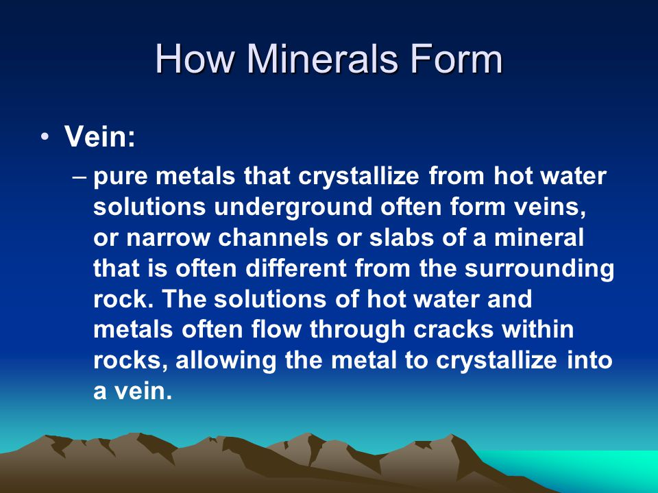 How Minerals Form Vein: –pure metals that crystallize from hot water solutions underground often form veins, or narrow channels or slabs of a mineral that is often different from the surrounding rock.