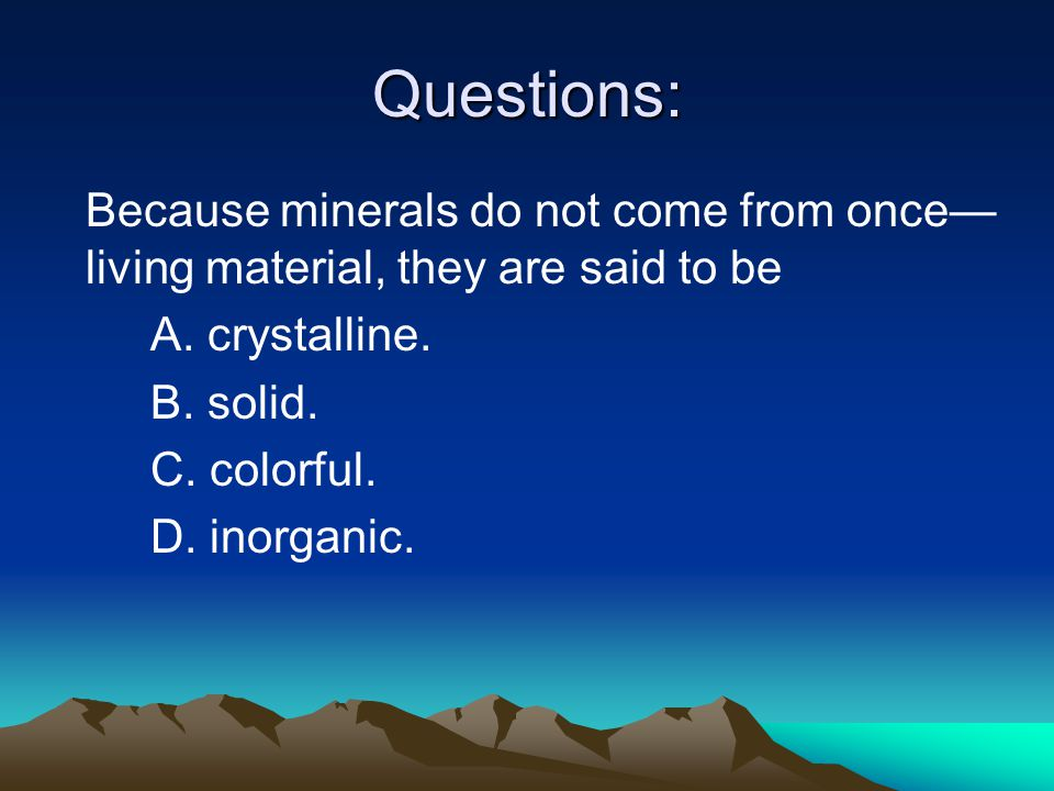 Questions: Because minerals do not come from once— living material, they are said to be A.