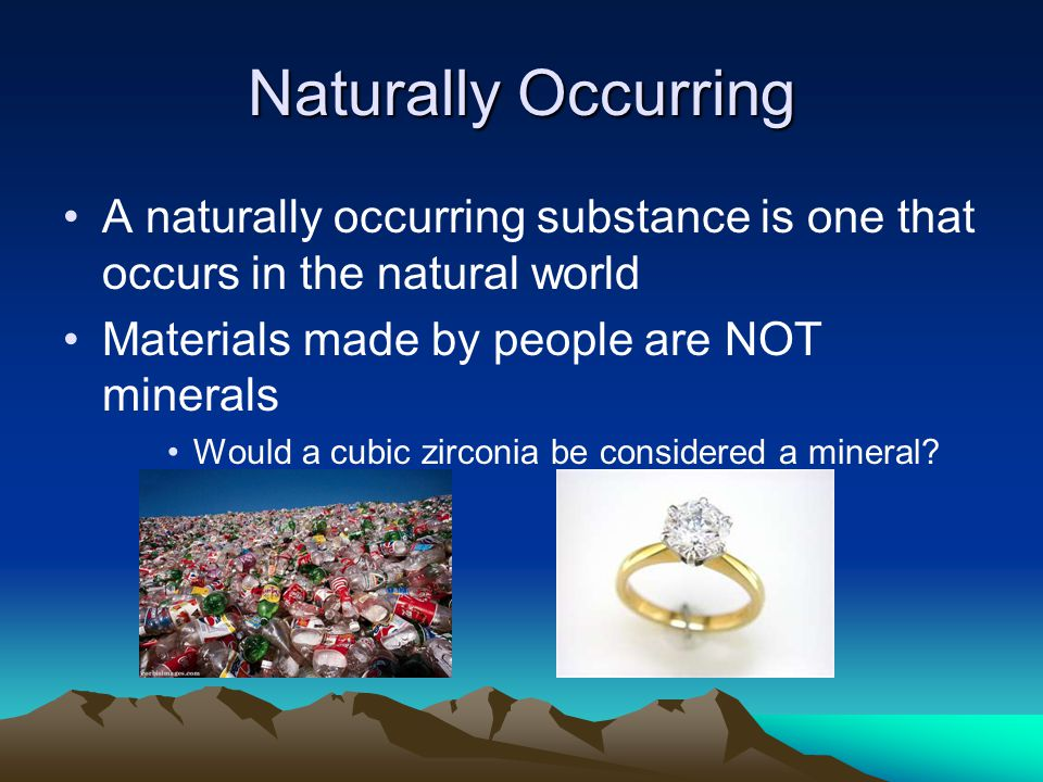 Naturally Occurring A naturally occurring substance is one that occurs in the natural world Materials made by people are NOT minerals Would a cubic zirconia be considered a mineral?