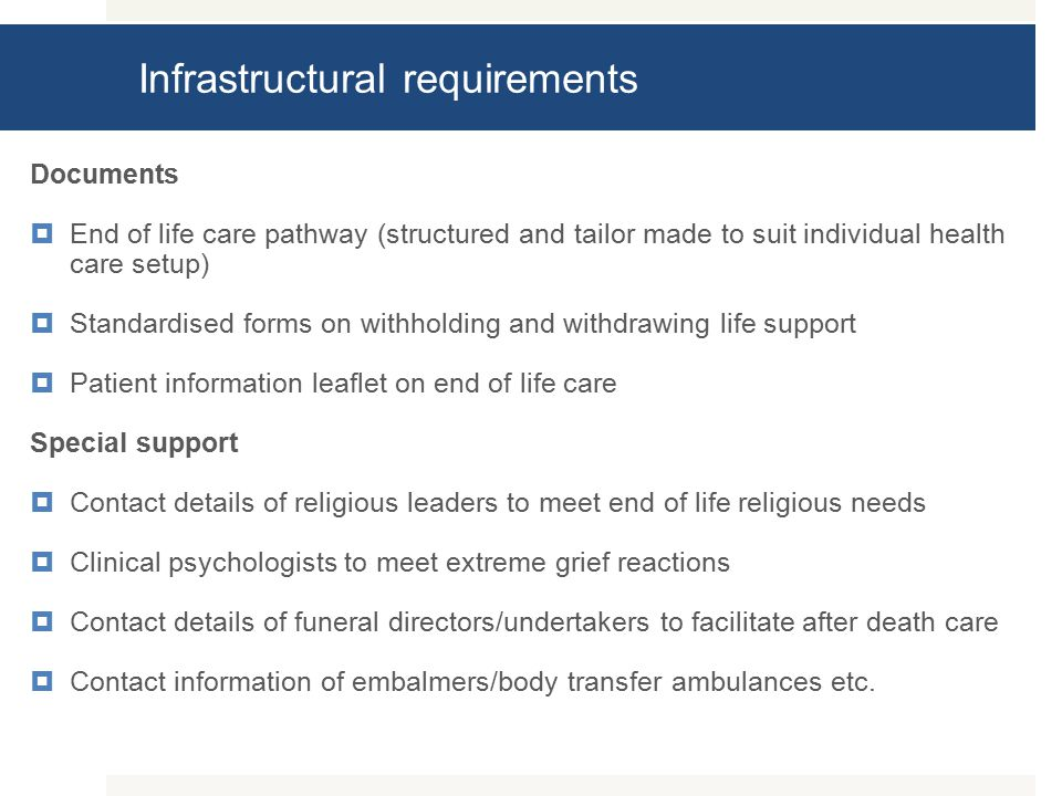 Infrastructural requirements Documents  End of life care pathway (structured and tailor made to suit individual health care setup)  Standardised forms on withholding and withdrawing life support  Patient information leaflet on end of life care Special support  Contact details of religious leaders to meet end of life religious needs  Clinical psychologists to meet extreme grief reactions  Contact details of funeral directors/undertakers to facilitate after death care  Contact information of embalmers/body transfer ambulances etc.