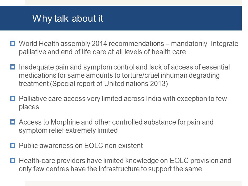 Why talk about it  World Health assembly 2014 recommendations – mandatorily Integrate palliative and end of life care at all levels of health care  Inadequate pain and symptom control and lack of access of essential medications for same amounts to torture/cruel inhuman degrading treatment (Special report of United nations 2013)  Palliative care access very limited across India with exception to few places  Access to Morphine and other controlled substance for pain and symptom relief extremely limited  Public awareness on EOLC non existent  Health-care providers have limited knowledge on EOLC provision and only few centres have the infrastructure to support the same