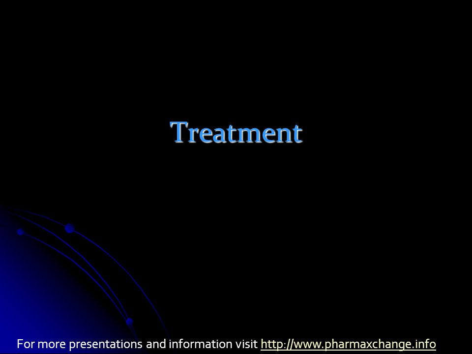 Treatment For more presentations and information visit http://www.pharmaxchange.infohttp://www.pharmaxchange.info