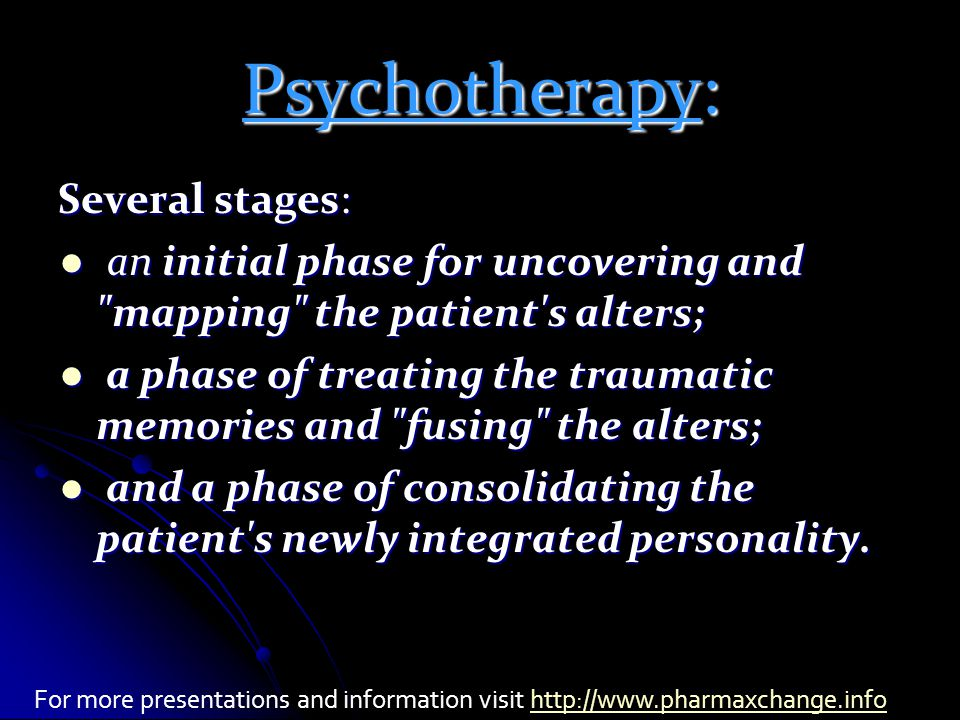 Psychotherapy: Several stages: an initial phase for uncovering and mapping the patient s alters; an initial phase for uncovering and mapping the patient s alters; a phase of treating the traumatic memories and fusing the alters; a phase of treating the traumatic memories and fusing the alters; and a phase of consolidating the patient s newly integrated personality.