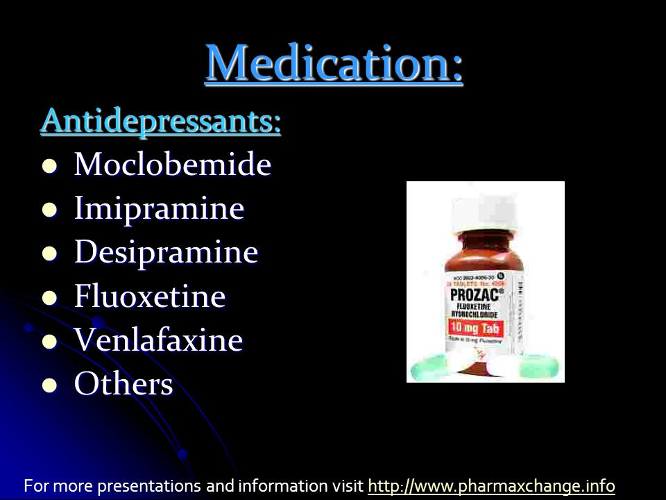Medication: Antidepressants: Moclobemide Moclobemide Imipramine Imipramine Desipramine Desipramine Fluoxetine Fluoxetine Venlafaxine Venlafaxine Others Others For more presentations and information visit http://www.pharmaxchange.infohttp://www.pharmaxchange.info